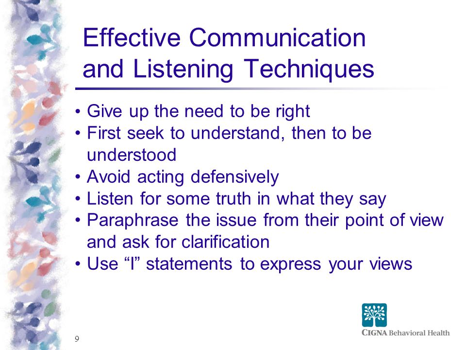 9 Effective Communication and Listening Techniques Give up the need to be right First seek to understand, then to be understood Avoid acting defensively Listen for some truth in what they say Paraphrase the issue from their point of view and ask for clarification Use I statements to express your views