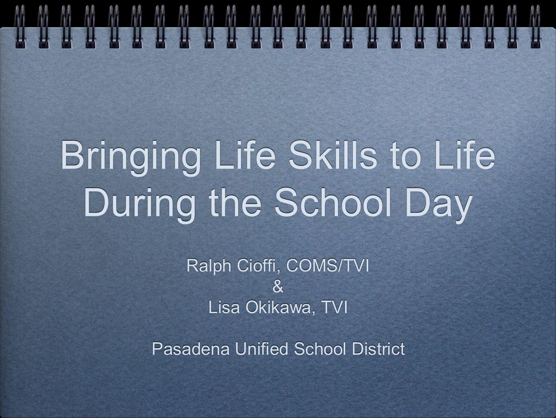 Bringing Life Skills to Life During the School Day Ralph Cioffi, COMS/TVI & Lisa Okikawa, TVI Pasadena Unified School District Ralph Cioffi, COMS/TVI & Lisa Okikawa, TVI Pasadena Unified School District
