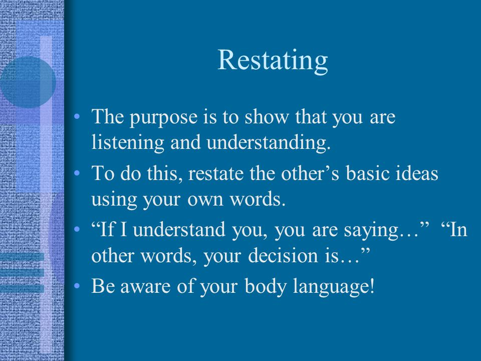 Restating The purpose is to show that you are listening and understanding.