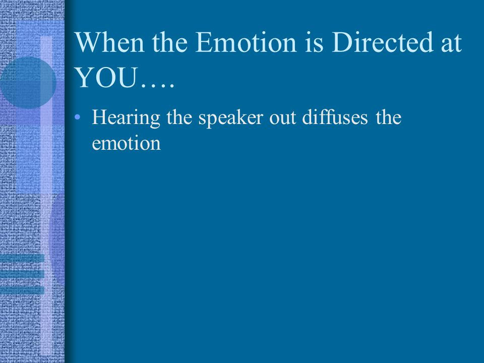 When the Emotion is Directed at YOU…. Hearing the speaker out diffuses the emotion