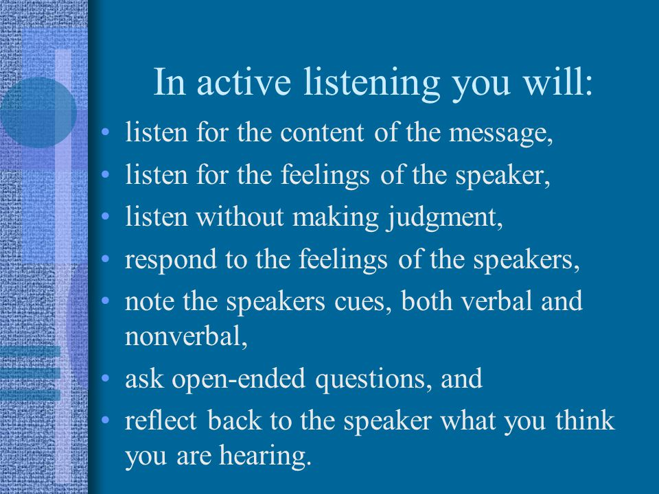 In active listening you will: listen for the content of the message, listen for the feelings of the speaker, listen without making judgment, respond to the feelings of the speakers, note the speakers cues, both verbal and nonverbal, ask open-ended questions, and reflect back to the speaker what you think you are hearing.