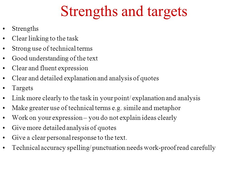 Strengths and targets Strengths Clear linking to the task Strong use of technical terms Good understanding of the text Clear and fluent expression Clear and detailed explanation and analysis of quotes Targets Link more clearly to the task in your point/ explanation and analysis Make greater use of technical terms e.g.