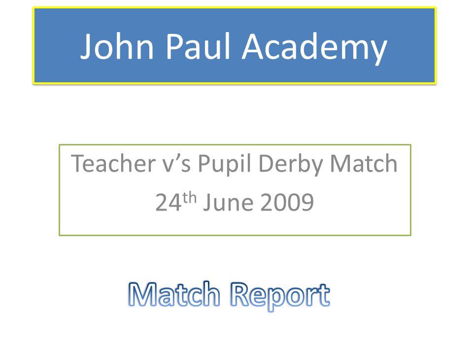 John Paul Academy Teacher v's Pupil Derby Match 24 th June 2009