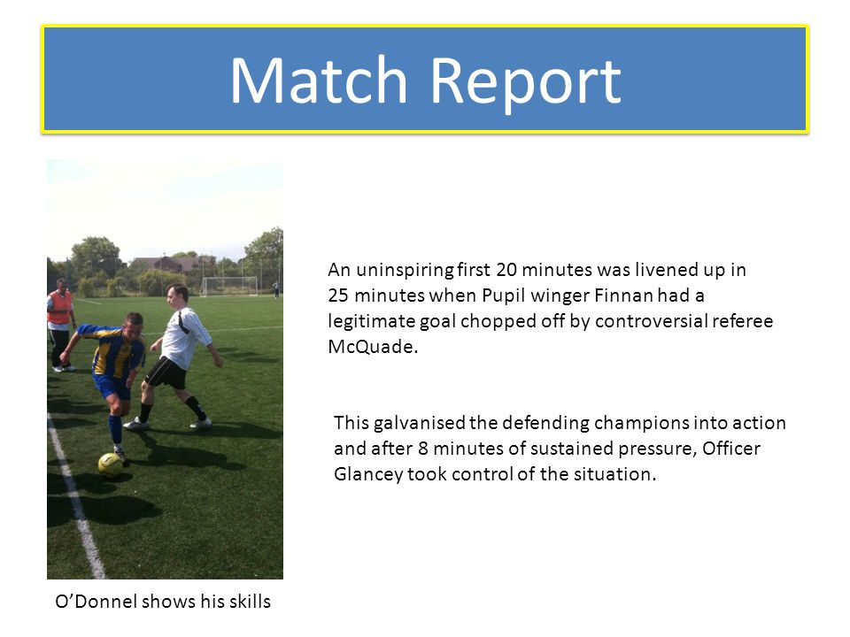 Match Report An uninspiring first 20 minutes was livened up in 25 minutes when Pupil winger Finnan had a legitimate goal chopped off by controversial