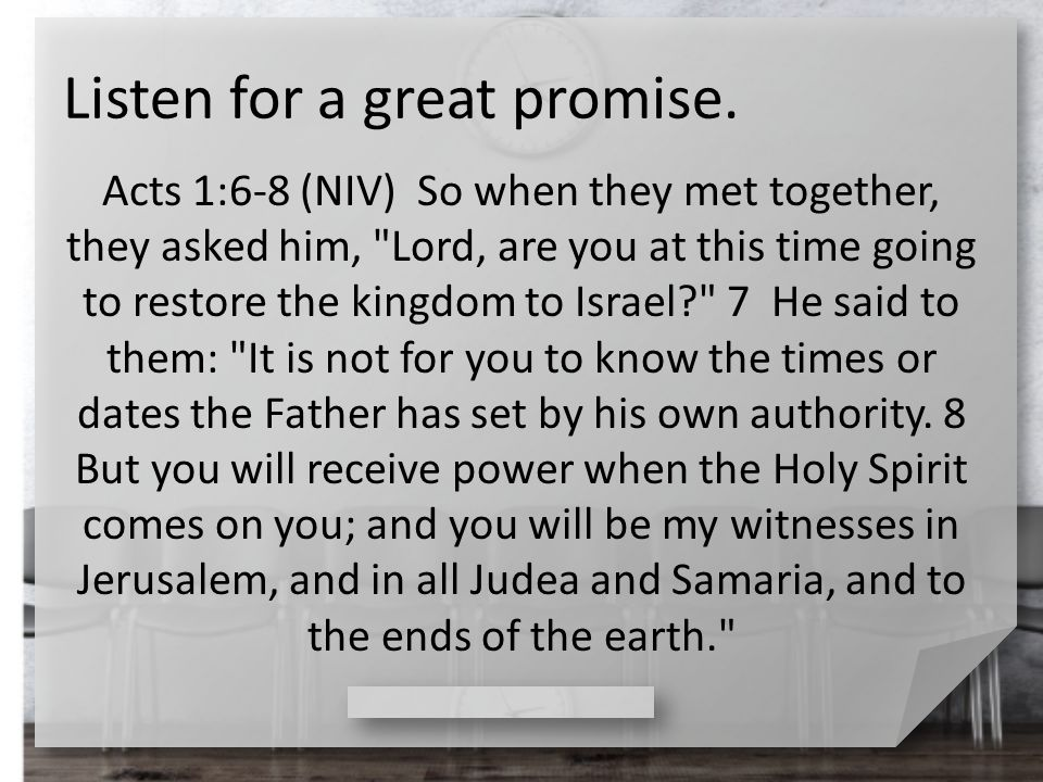 Listen for a great promise. Acts 1:6-8 (NIV) So when they met together, they asked him,