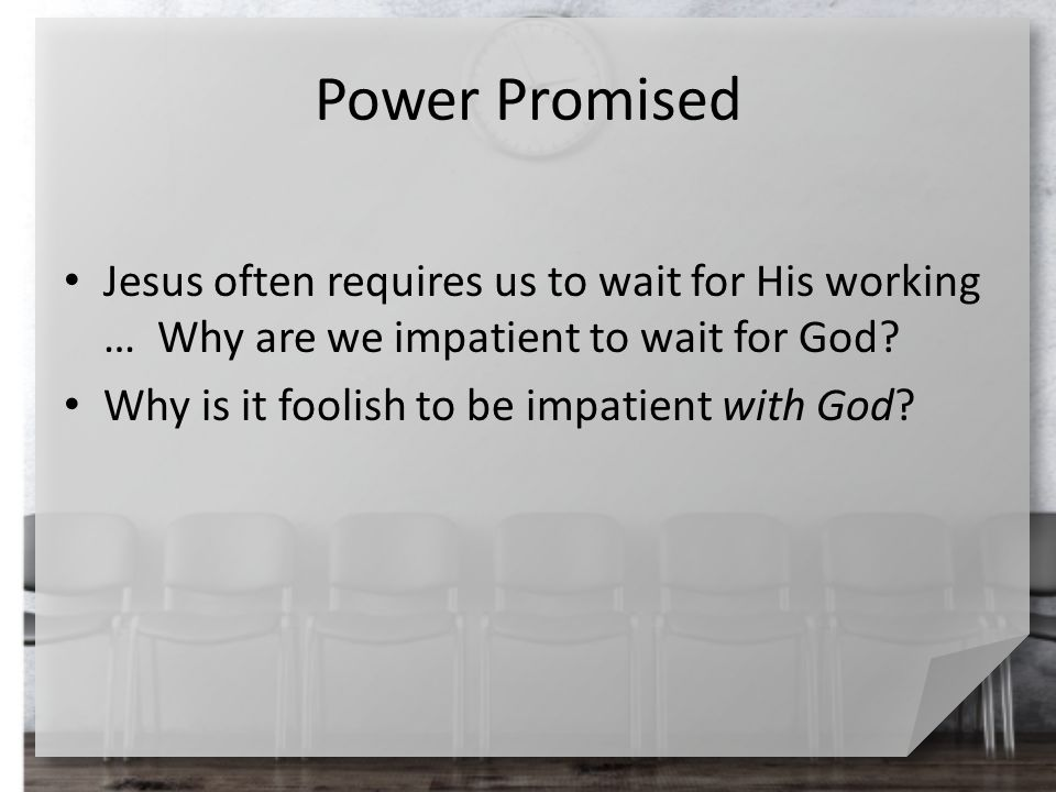 Power Promised Jesus often requires us to wait for His working … Why are we impatient to wait for God? Why is it foolish to be impatient with God?