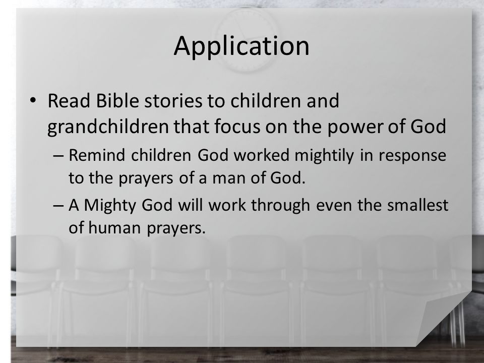 Application Read Bible stories to children and grandchildren that focus on the power of God – Remind children God worked mightily in response to the p