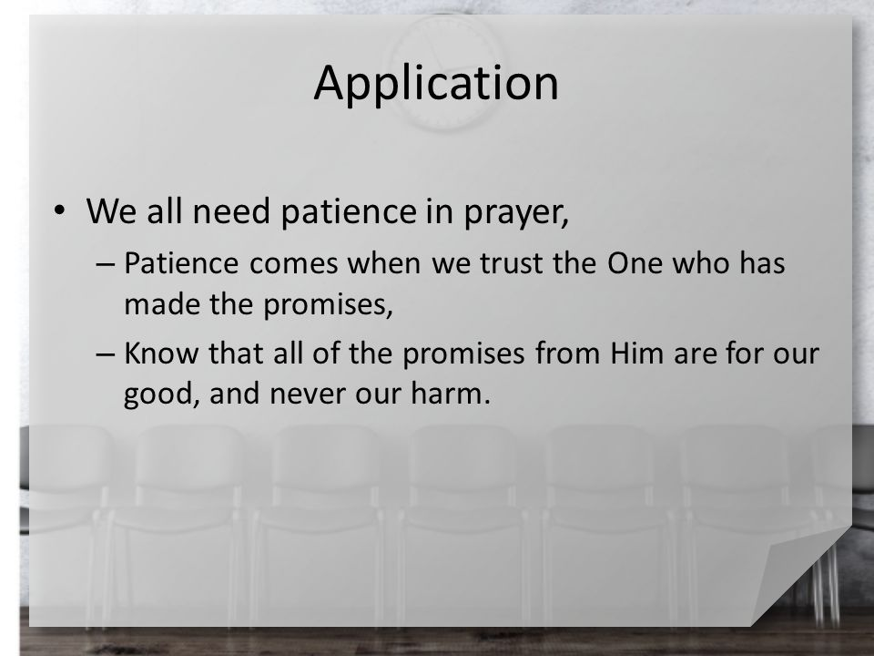 Application We all need patience in prayer, – Patience comes when we trust the One who has made the promises, – Know that all of the promises from Him are for our good, and never our harm.