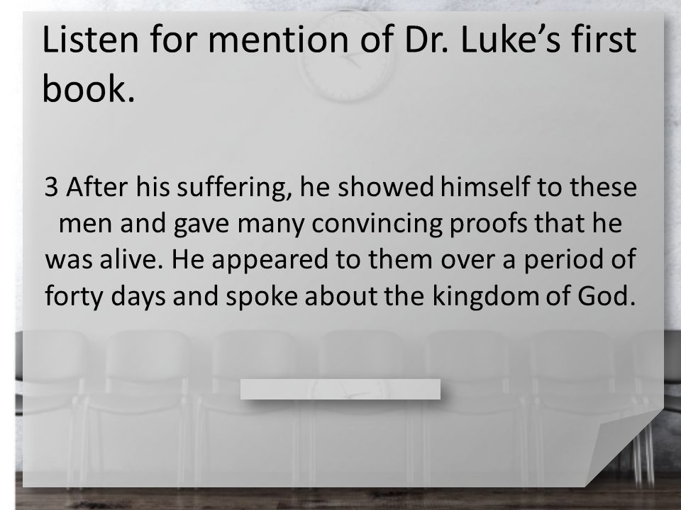 Listen for mention of Dr. Luke's first book. 3 After his suffering, he showed himself to these men and gave many convincing proofs that he was alive.