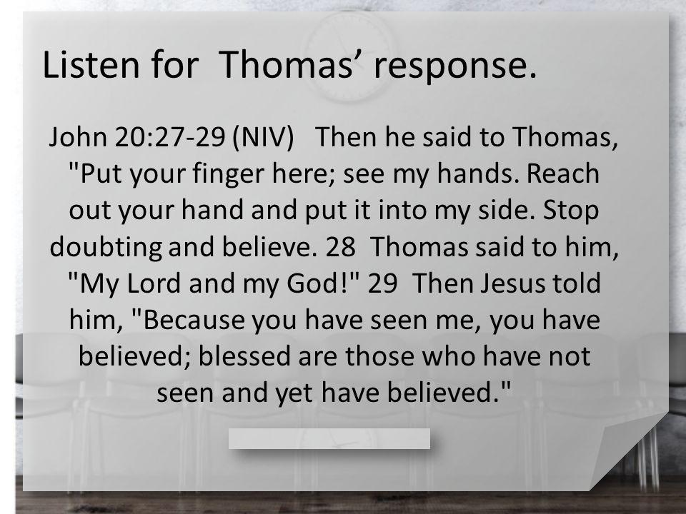 Listen for Thomas' response. John 20:27-29 (NIV) Then he said to Thomas,