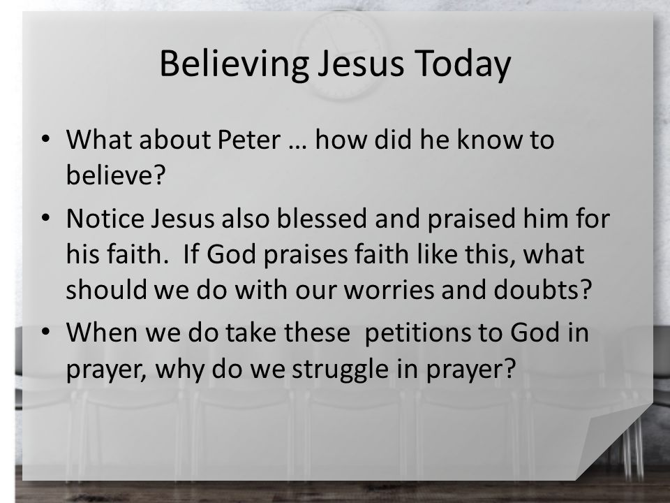 Believing Jesus Today What about Peter … how did he know to believe? Notice Jesus also blessed and praised him for his faith. If God praises faith lik