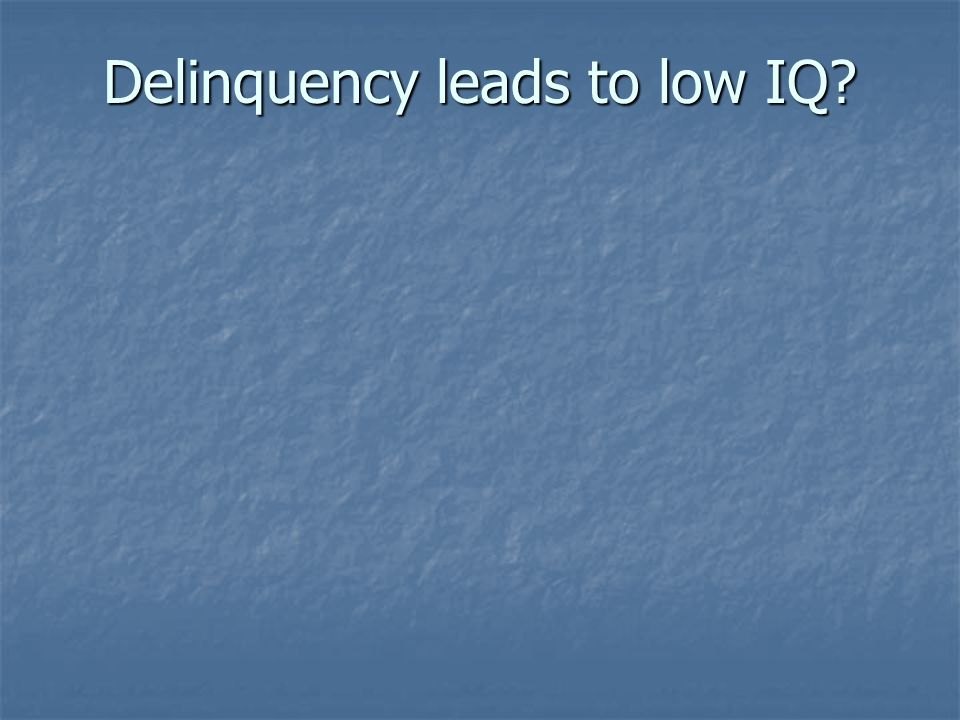 Delinquency leads to low IQ?