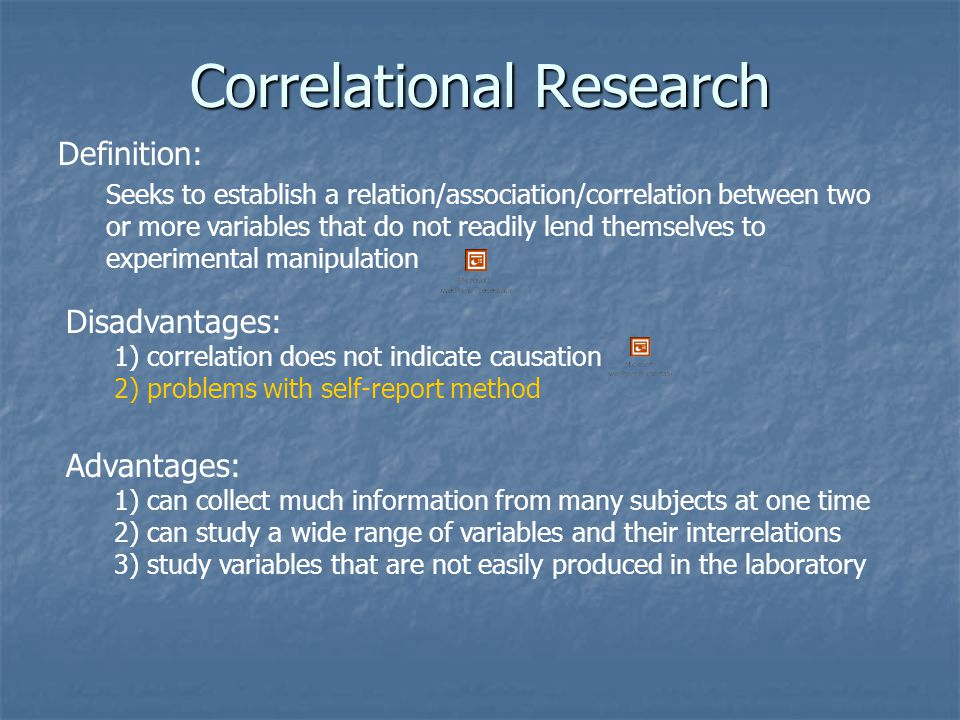 Correlational Research Definition: Seeks to establish a relation/association/correlation between two or more variables that do not readily lend themse