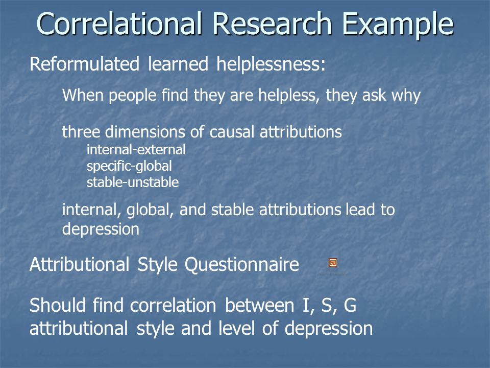 Correlational Research Example Reformulated learned helplessness: When people find they are helpless, they ask why three dimensions of causal attributions internal-external specific-global stable-unstable internal, global, and stable attributions lead to depression Attributional Style Questionnaire Should find correlation between I, S, G attributional style and level of depression