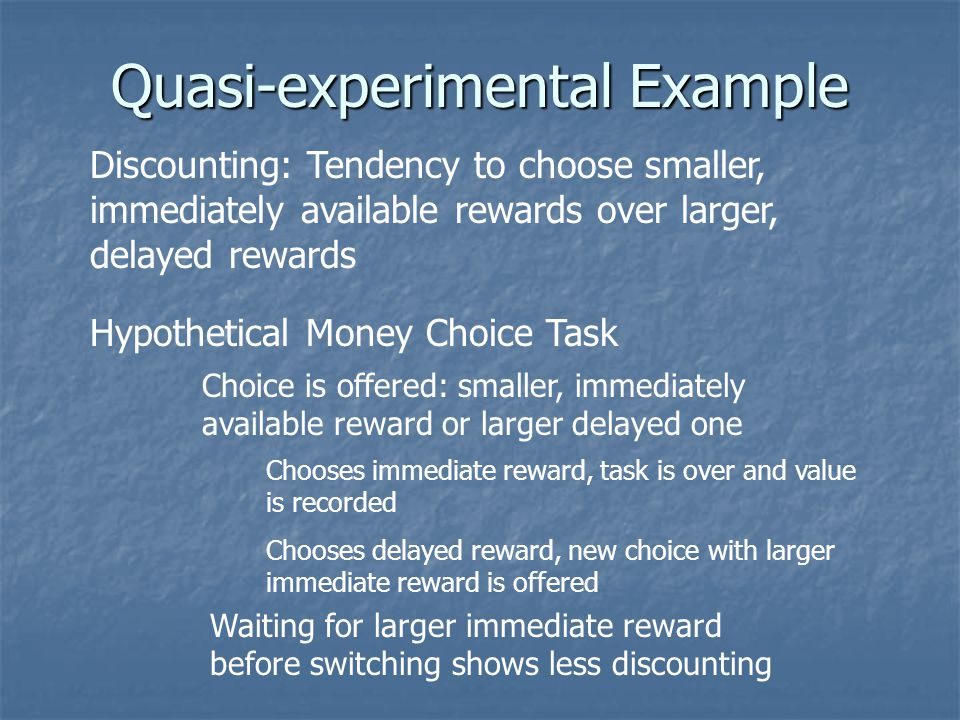 Quasi-experimental Example Discounting: Tendency to choose smaller, immediately available rewards over larger, delayed rewards Hypothetical Money Choice Task Choice is offered: smaller, immediately available reward or larger delayed one Chooses immediate reward, task is over and value is recorded Chooses delayed reward, new choice with larger immediate reward is offered Waiting for larger immediate reward before switching shows less discounting