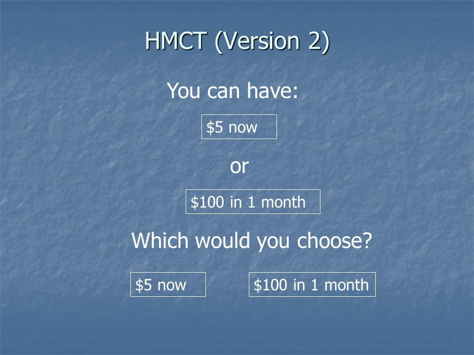 HMCT (Version 2) or $5 now You can have: $100 in 1 month Which would you choose.