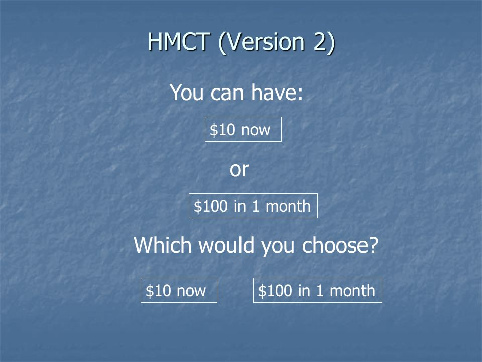 HMCT (Version 2) or $10 now You can have: $100 in 1 month Which would you choose? $10 now $100 in 1 month
