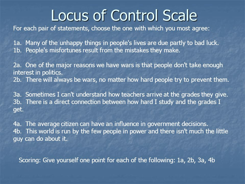 Locus of Control Scale For each pair of statements, choose the one with which you most agree: 1a.