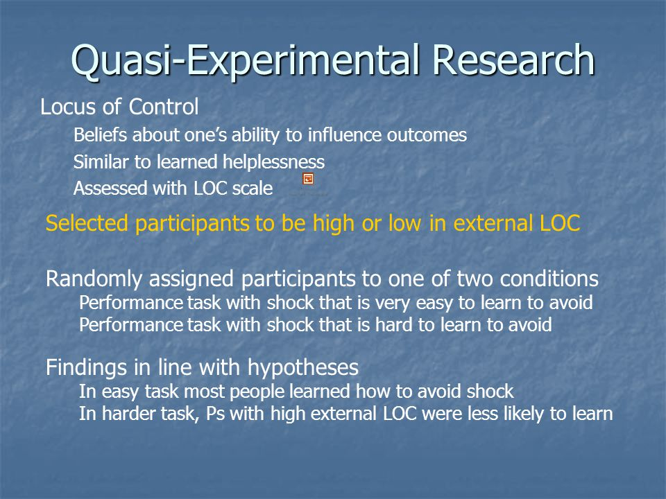 Quasi-Experimental Research Locus of Control Beliefs about one's ability to influence outcomes Similar to learned helplessness Assessed with LOC scale Selected participants to be high or low in external LOC Randomly assigned participants to one of two conditions Performance task with shock that is very easy to learn to avoid Performance task with shock that is hard to learn to avoid Findings in line with hypotheses In easy task most people learned how to avoid shock In harder task, Ps with high external LOC were less likely to learn