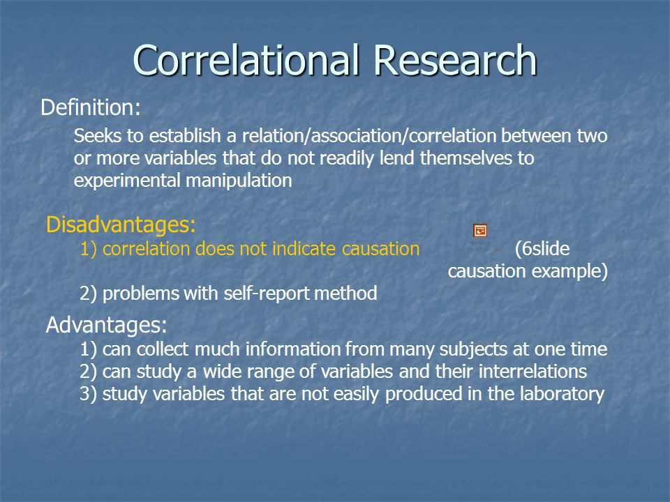 Correlational Research Definition: Seeks to establish a relation/association/correlation between two or more variables that do not readily lend themselves to experimental manipulation Disadvantages: 1) correlation does not indicate causation(6slide causation example) 2) problems with self-report method Advantages: 1) can collect much information from many subjects at one time 2) can study a wide range of variables and their interrelations 3) study variables that are not easily produced in the laboratory