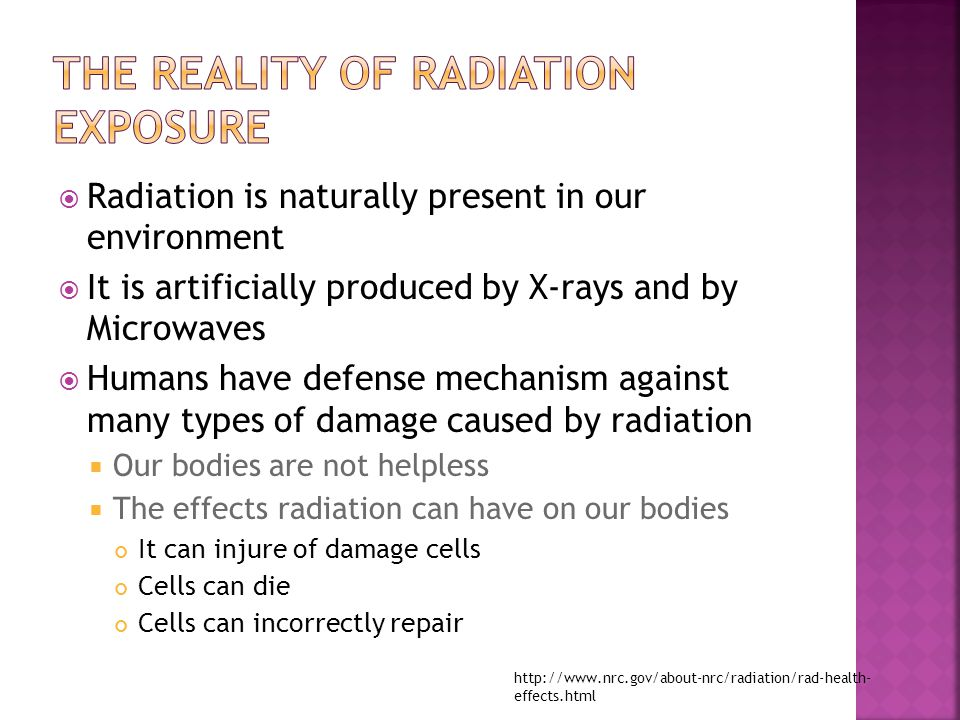  Radiation is naturally present in our environment  It is artificially produced by X-rays and by Microwaves  Humans have defense mechanism against many types of damage caused by radiation  Our bodies are not helpless  The effects radiation can have on our bodies It can injure of damage cells Cells can die Cells can incorrectly repair http://www.nrc.gov/about-nrc/radiation/rad-health- effects.html