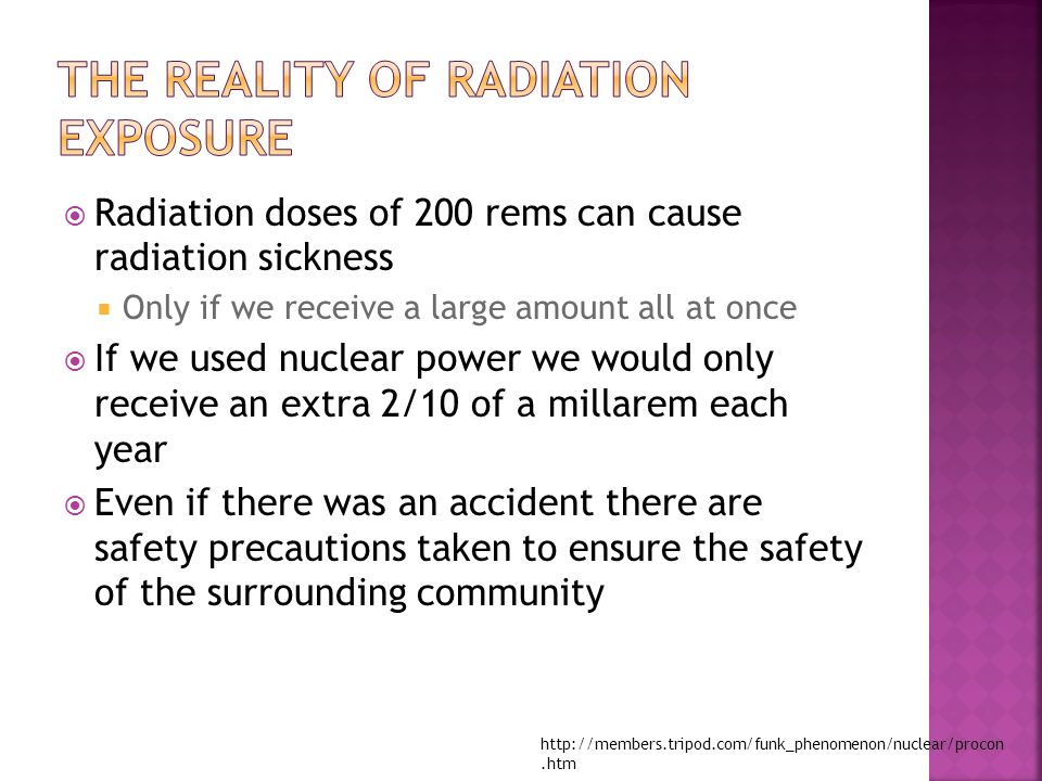  Radiation doses of 200 rems can cause radiation sickness  Only if we receive a large amount all at once  If we used nuclear power we would only receive an extra 2/10 of a millarem each year  Even if there was an accident there are safety precautions taken to ensure the safety of the surrounding community http://members.tripod.com/funk_phenomenon/nuclear/procon.htm