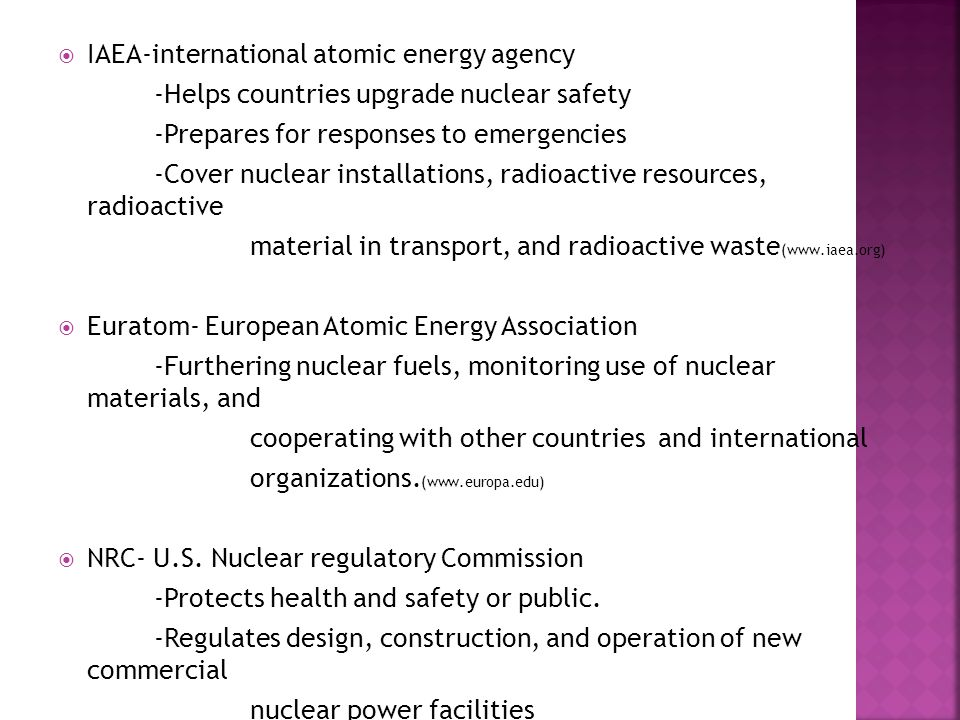  IAEA-international atomic energy agency -Helps countries upgrade nuclear safety -Prepares for responses to emergencies -Cover nuclear installations, radioactive resources, radioactive material in transport, and radioactive waste (www.iaea.org)  Euratom- European Atomic Energy Association -Furthering nuclear fuels, monitoring use of nuclear materials, and cooperating with other countries and international organizations.