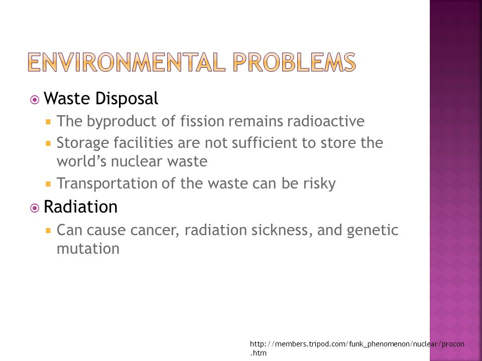  Waste Disposal  The byproduct of fission remains radioactive  Storage facilities are not sufficient to store the world's nuclear waste  Transportation of the waste can be risky  Radiation  Can cause cancer, radiation sickness, and genetic mutation http://members.tripod.com/funk_phenomenon/nuclear/procon.htm