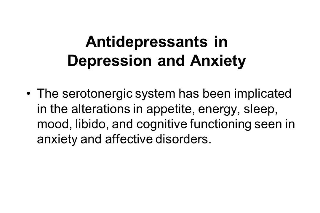 Antidepressants in Depression and Anxiety The serotonergic system has been implicated in the alterations in appetite, energy, sleep, mood, libido, and cognitive functioning seen in anxiety and affective disorders.
