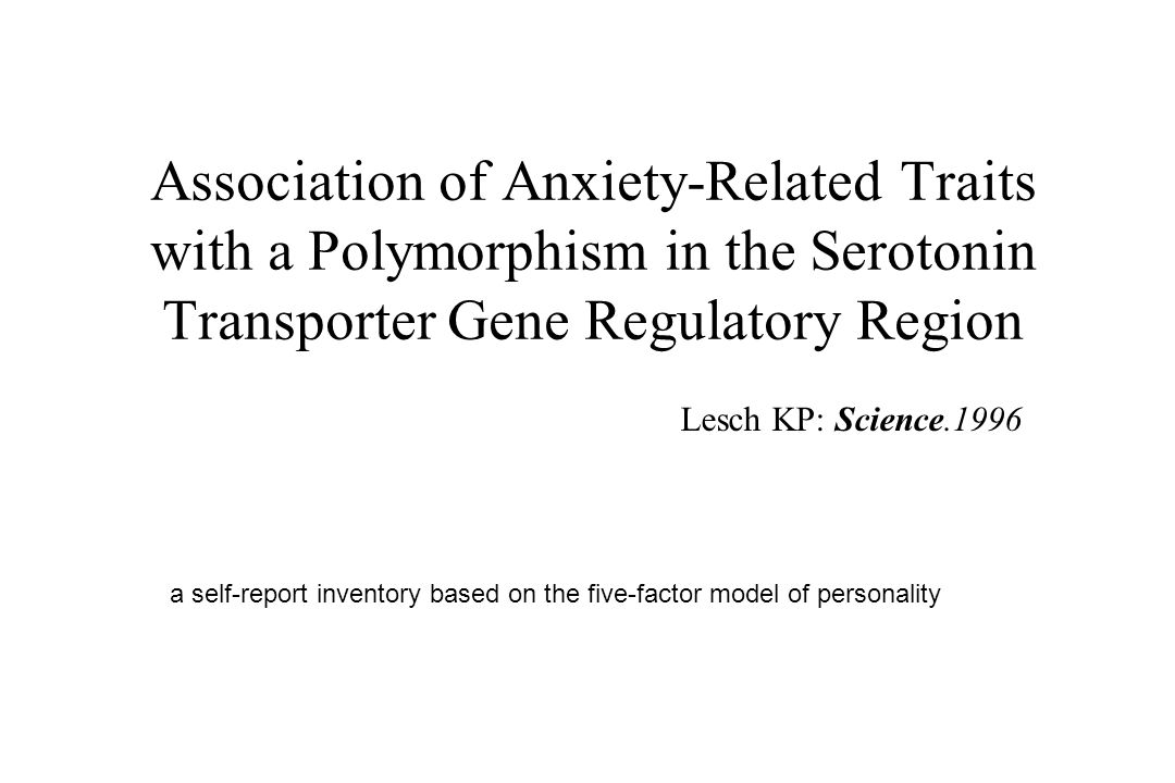 Association of Anxiety-Related Traits with a Polymorphism in the Serotonin Transporter Gene Regulatory Region Lesch KP: Science.1996 a self-report inventory based on the five-factor model of personality