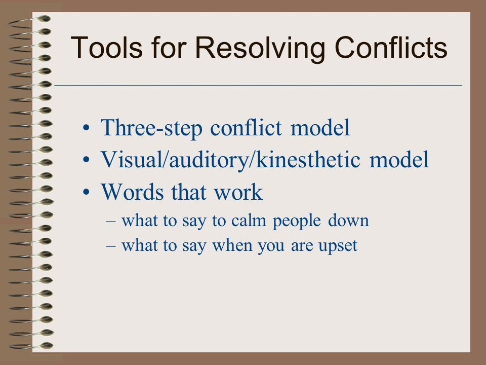 Tools for Resolving Conflicts Three-step conflict model Visual/auditory/kinesthetic model Words that work –what to say to calm people down –what to say when you are upset