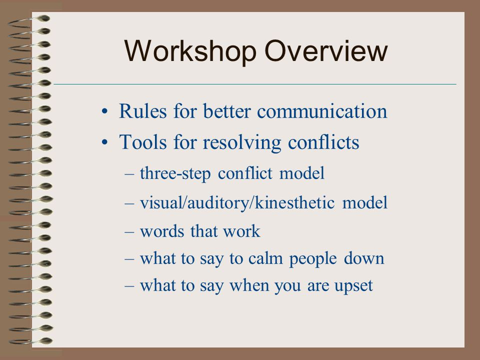 Workshop Overview Rules for better communication Tools for resolving conflicts –three-step conflict model –visual/auditory/kinesthetic model –words that work –what to say to calm people down –what to say when you are upset