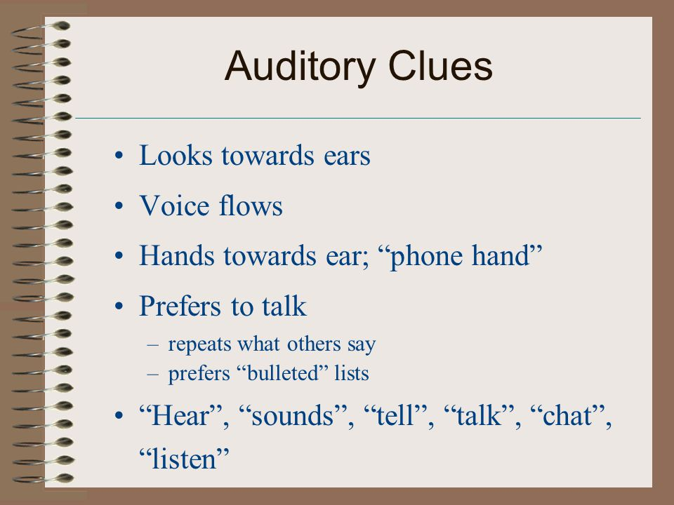 Auditory Clues Looks towards ears Voice flows Hands towards ear; phone hand Prefers to talk –repeats what others say –prefers bulleted lists Hear , sounds , tell , talk , chat , listen