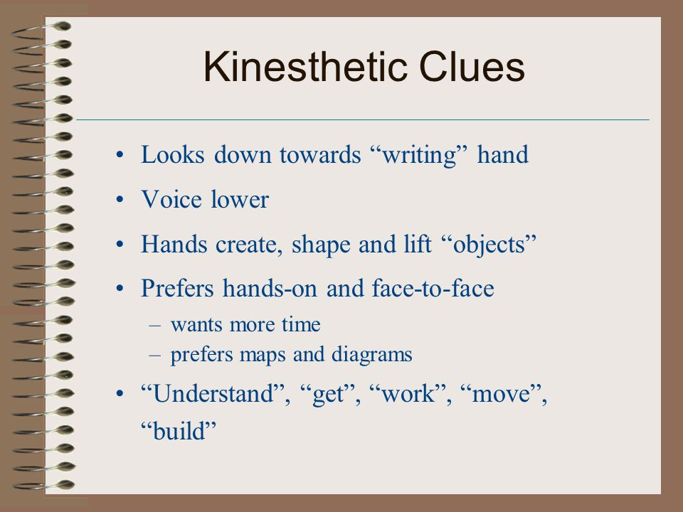 Kinesthetic Clues Looks down towards writing hand Voice lower Hands create, shape and lift objects Prefers hands-on and face-to-face –wants more time –prefers maps and diagrams Understand , get , work , move , build