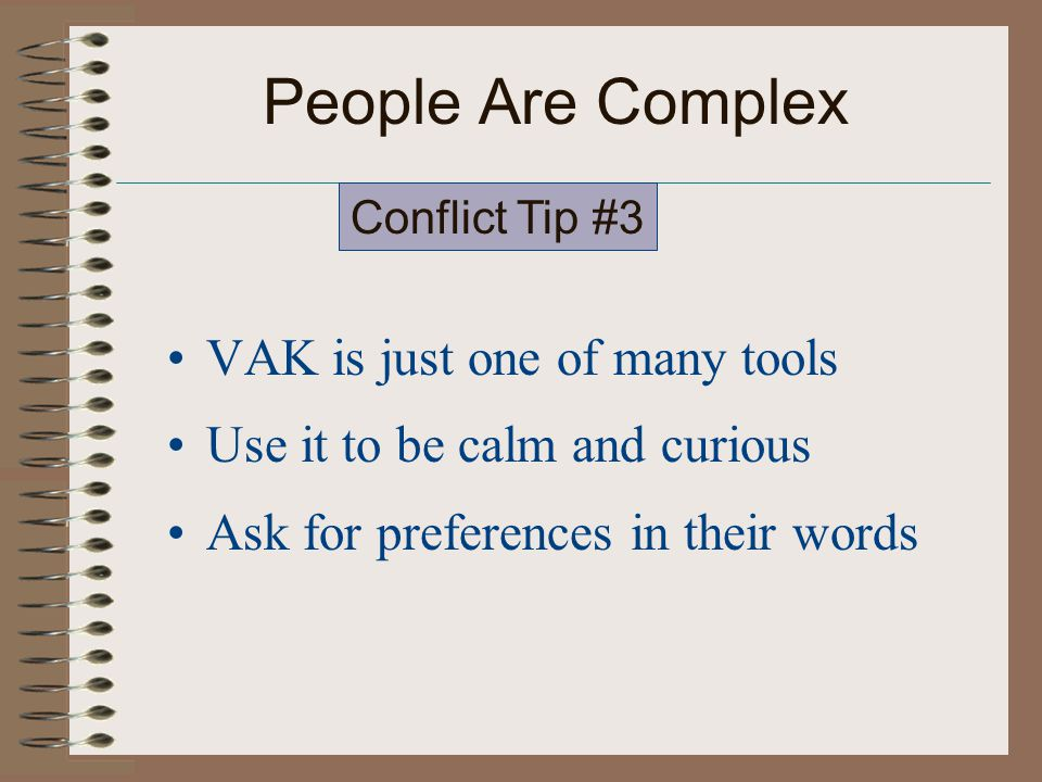 People Are Complex VAK is just one of many tools Use it to be calm and curious Ask for preferences in their words Conflict Tip #3