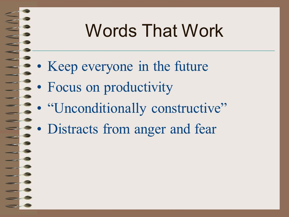 Words That Work Keep everyone in the future Focus on productivity Unconditionally constructive Distracts from anger and fear