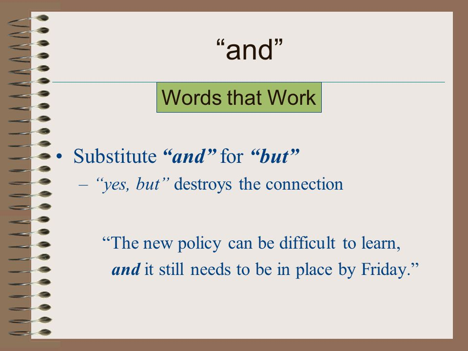 and Substitute and for but – yes, but destroys the connection The new policy can be difficult to learn, and it still needs to be in place by Friday. Words that Work