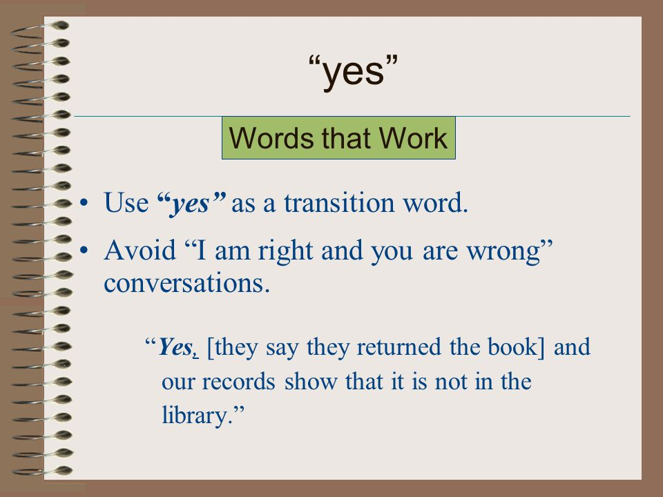 yes Use yes as a transition word. Avoid I am right and you are wrong conversations.