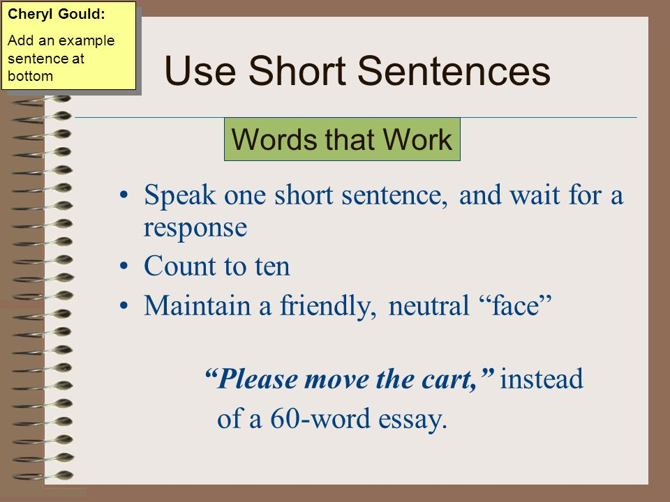 Use Short Sentences Speak one short sentence, and wait for a response Count to ten Maintain a friendly, neutral face Please move the cart, instead of a 60-word essay.