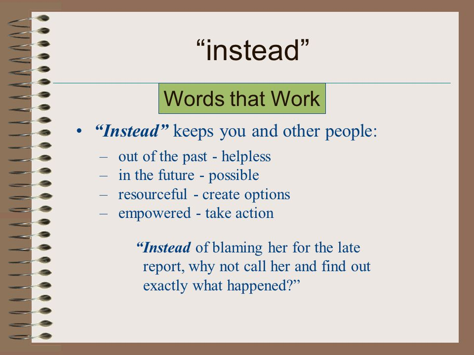 instead Instead keeps you and other people: – out of the past - helpless – in the future - possible – resourceful - create options – empowered - take action Instead of blaming her for the late report, why not call her and find out exactly what happened Words that Work
