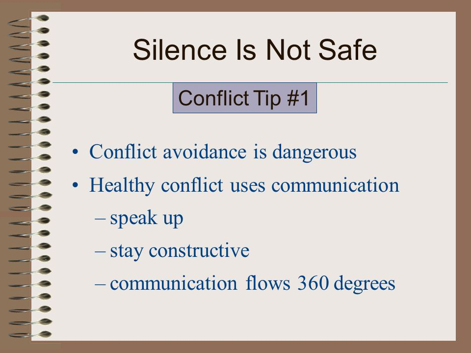 Silence Is Not Safe Conflict avoidance is dangerous Healthy conflict uses communication –speak up –stay constructive –communication flows 360 degrees Conflict Tip #1