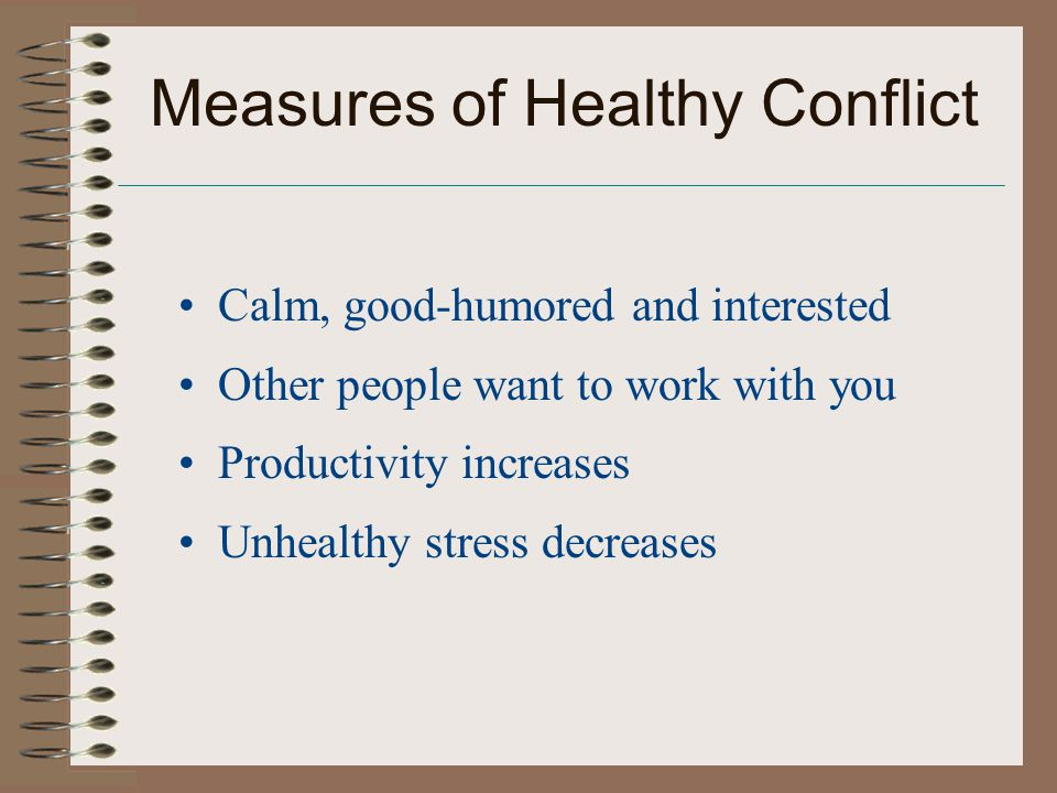 Measures of Healthy Conflict Calm, good-humored and interested Other people want to work with you Productivity increases Unhealthy stress decreases
