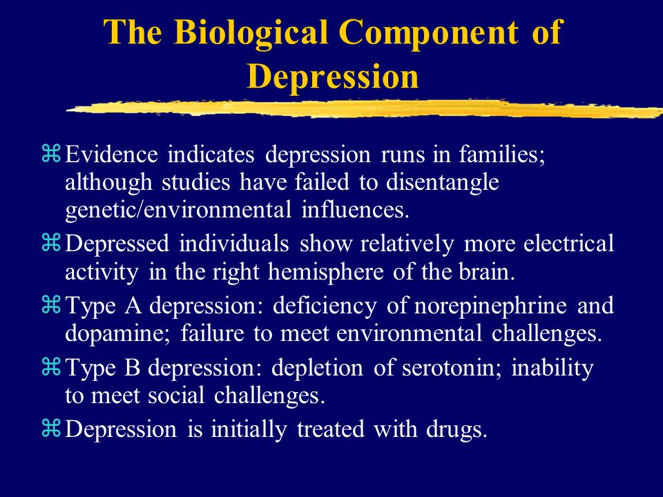 The Biological Component of Depression zEvidence indicates depression runs in families; although studies have failed to disentangle genetic/environmen