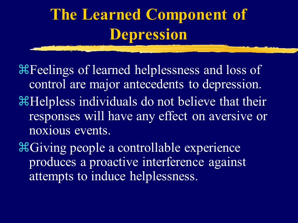 The Learned Component of Depression zFeelings of learned helplessness and loss of control are major antecedents to depression.