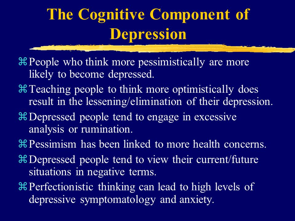 The Cognitive Component of Depression zPeople who think more pessimistically are more likely to become depressed. zTeaching people to think more optim