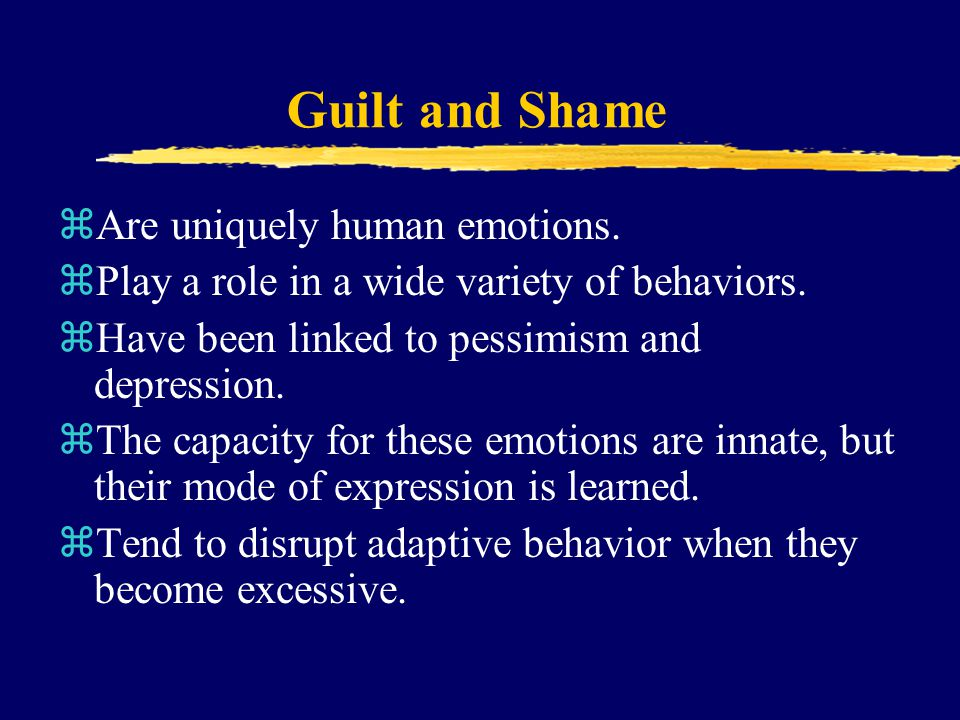 Guilt and Shame zAre uniquely human emotions.zPlay a role in a wide variety of behaviors.
