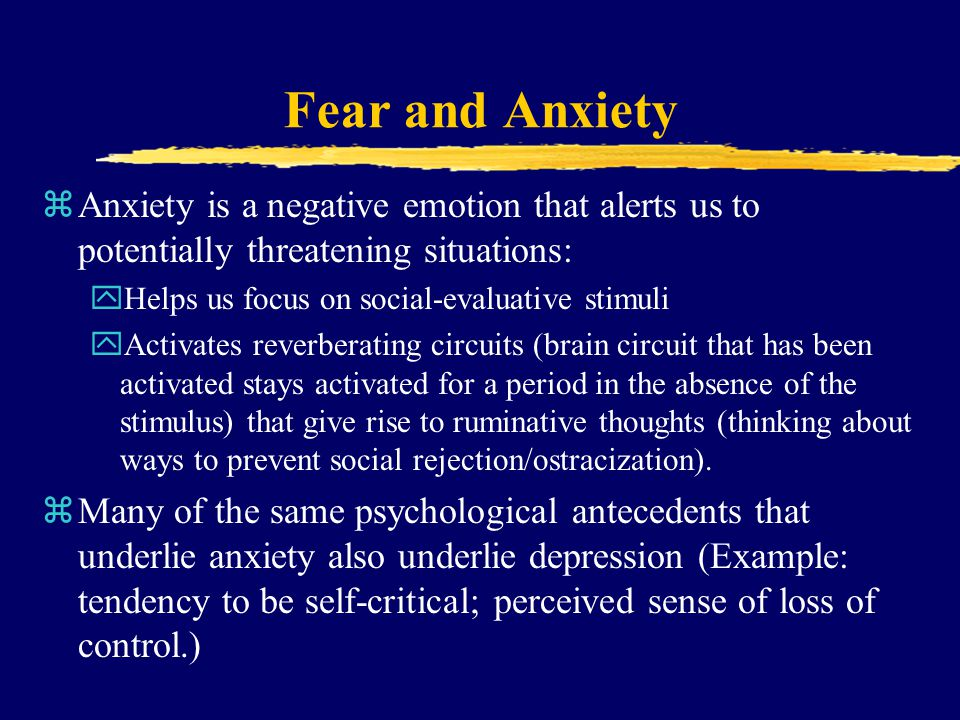 Fear and Anxiety zAnxiety is a negative emotion that alerts us to potentially threatening situations: yHelps us focus on social-evaluative stimuli yAc