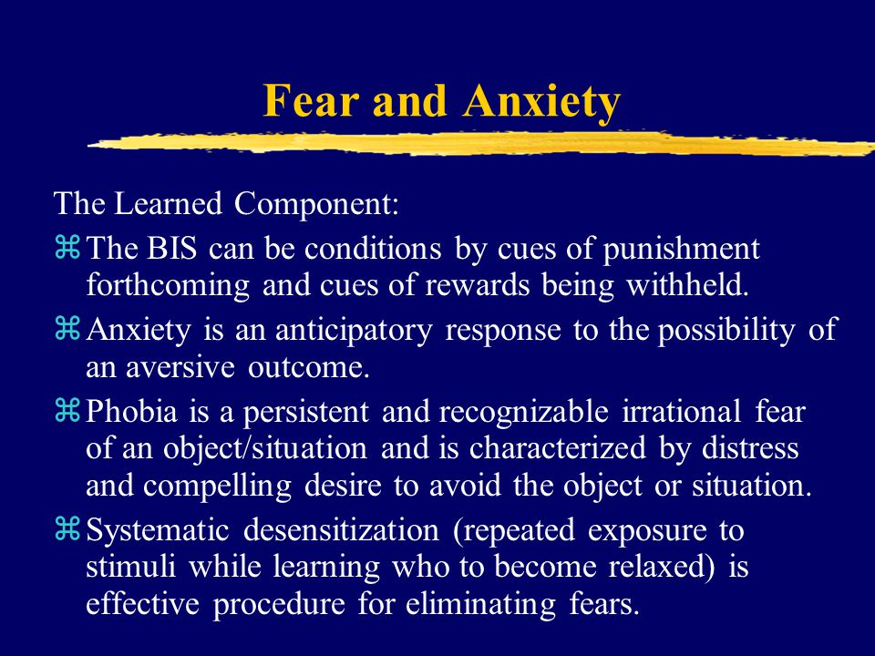 Fear and Anxiety The Learned Component: zThe BIS can be conditions by cues of punishment forthcoming and cues of rewards being withheld. zAnxiety is a