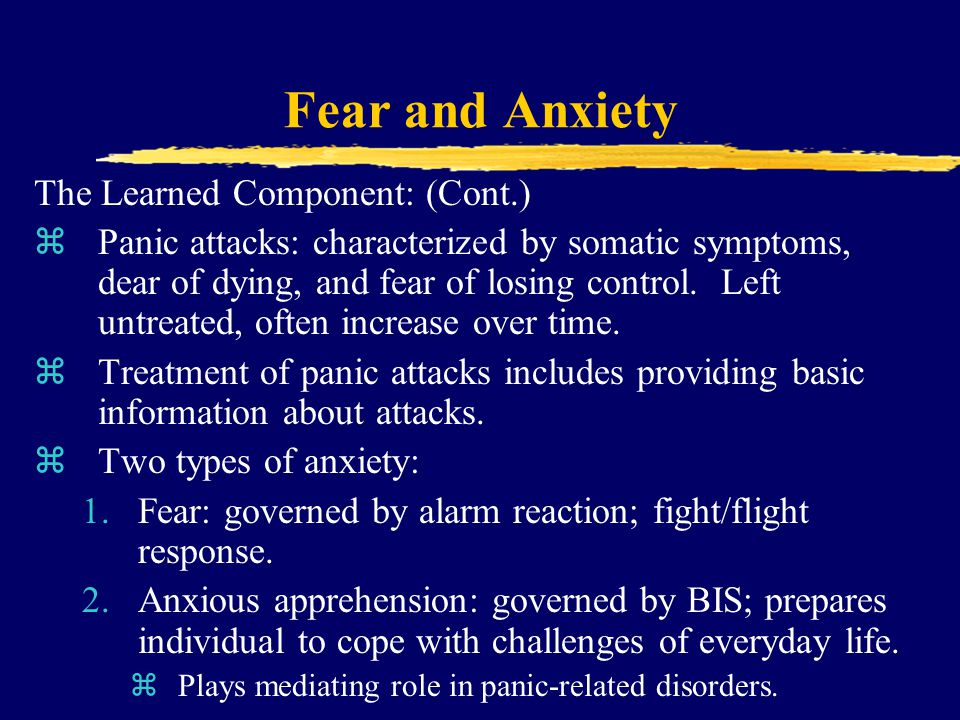 Fear and Anxiety The Learned Component: (Cont.) zPanic attacks: characterized by somatic symptoms, dear of dying, and fear of losing control.