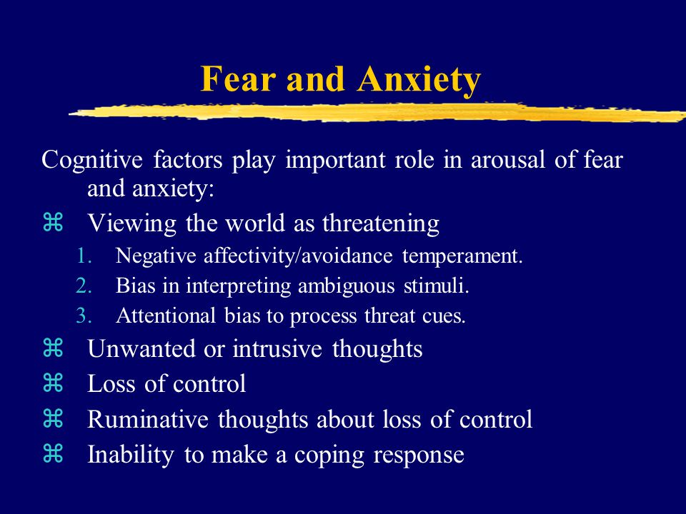 Fear and Anxiety Cognitive factors play important role in arousal of fear and anxiety: zViewing the world as threatening 1.Negative affectivity/avoida